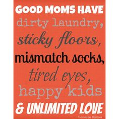 """Good moms have dirty laundry, sticky floors, mismatch socks, tired eyes, happy kids and unlimited love."" — Vanessa BarkerPhoto courtesy of Pinterest"