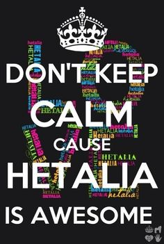 DON'T KEEP CALM CAUSE HETALIA IS AWESOME<< you spelt Awesome wrong. It's actually spelt P-R-U-S-S-I-A