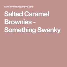 Salted Caramel Brownies - Something Swanky