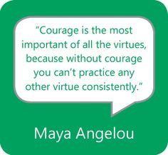 """""""Courage is the most important of all the virtues, because without courage you can't practice any other virtue consistently."""" — Maya Angelou"""