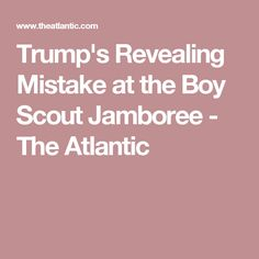 Trump's Revealing Mistake at the Boy Scout Jamboree - The Atlantic