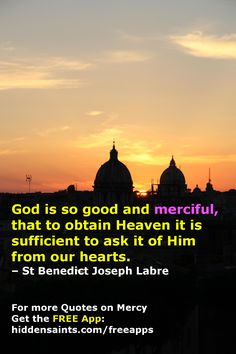 God is so good and merciful, that to obtain Heaven it is sufficient to ask it of Him from our hearts. (Quotes on God's Mercy-FREE APP... https://play.google.com/store/apps/details?id=com.hiddensaints.mercyquotes )