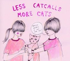 Less catcalling more cats - feminism
