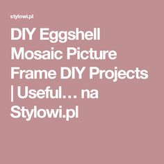 DIY Eggshell Mosaic Picture Frame DIY Projects | Useful… na Stylowi.pl