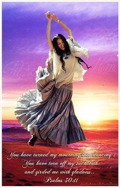 Psalm 30:11You have changed my mourning into dancing; You have removed my sackcloth, and you clothe me with rejoicing, 12So that I may sing your praise and not keep silent. O Jehovah my God, I will praise you forever. --- Psalm 28:7Jehovah is my strength and my shield; In him my heart trusts. I have received his help, and my heart rejoices, So I will praise him with my song.