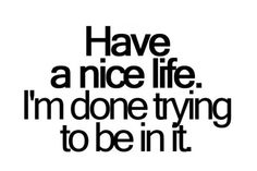 Have a nice life. i'm done trying to be in it. ~ unknown - Collection Of Inspiring Quotes, Sayings, Images Love Hate Quotes, Quotes About Hate, All Quotes, Great Quotes, Quotes To Live By, Funny Quotes, Inspirational Quotes, Break Up Love Quotes, Quotes About Hating Someone