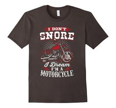 I Don't Snore I Dream I'm A Motorcycle Shirts T-shirt | One of the largest and best collection ofbikerstyle sayings and graphic tee shirts anywhere on the web. The great gift for your mom or wife. More styles daily updated!