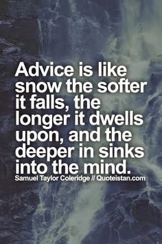 #Advice is like snow the softer it falls, the longer it dwells upon, and the deeper in sinks into the #mind. #quote