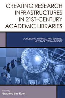 LIS Trends: BOOK (2015) Creating Research Infrastructures in 21st-Century Academic Libraries: Conceiving, Funding, and Building New Facilities and Staff