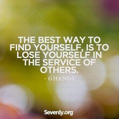 The best way to find yourself, is to lose yourself in the service of others. - Ghandi