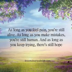 Lessons Learned in LifeThere's still hope. - Lessons Learned in Life Great Quotes, Quotes To Live By, Inspirational Quotes, Inspiring Sayings, Uplifting Quotes, Lessons Learned In Life Quotes, Life Lessons, Words Quotes, Me Quotes