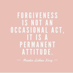 Forgiveness is not an occasional act, it is a permanent attitude. - Martin Luther King