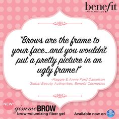 """Brows are the frame to your face...and you wouldn't put a pretty picture in an ugly frame!"" -Benefit Cosmetics"