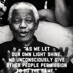 As we let our own light shine we unconsciously give other people permission to do the same- Nelson Mandela