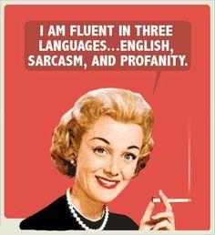Oh yes...I can work some profanity into a sarcastic comment and say it all in English!