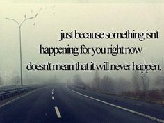 Just because something isn't happening for you now doesn't mean that it will never happen.