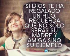 Si Dios te ha regalado un hijo recuerda que serás su madre, amiga y ejemplo