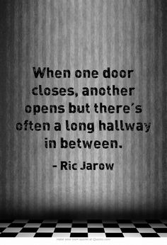 When one door closes, another opens but there's often a long hallway in between.