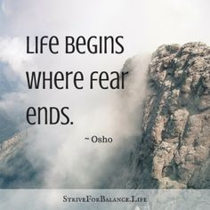 Life begins where fear ends. ~ Osho