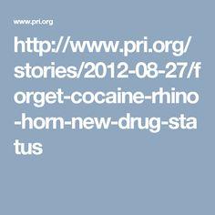 http://www.pri.org/stories/2012-08-27/forget-cocaine-rhino-horn-new-drug-status