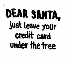 Dear Santa, just leave your credit card under the tree.