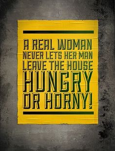 A real Woman never lets her man leave the house hungry or horny