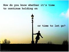 How do you know whether it's time to .... or let go?  #Quote #Life