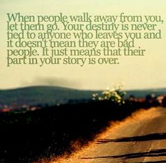 When people walk away from you, let them go. Your destiny is never tied to anyone who leaves you and it doesn't mean they are bad people. It just means that their part in your story is over.