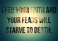 Feed your faith / Starve your fears