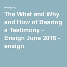 The What and Why and How of Bearing a Testimony - Ensign June 2016 - ensign