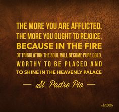 """""""The more you are afflicted, the more you ought to rejoice, because in the fire of tribulation the soul will become pure gold, worthy to be placed and to shine in the heavenly palace."""" ~ St. Padre ..."""