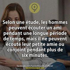 Selon une étude, les hommes peuvent écouter un ami pendant une longue période de temps, mais il ne peuvent écouté leur petite amie ou conjoint pendant plus de six minutes. | Saviez Vous Que?