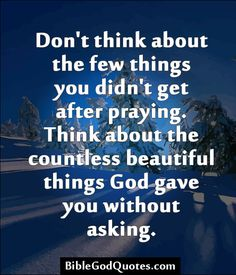 ✞ ✟ BibleGodQuotes.com ✟ ✞  Don't think about the few things you didn't get after praying. Think about the countless beautiful things God gave you without asking.