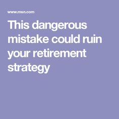 This dangerous mistake could ruin your retirement strategy