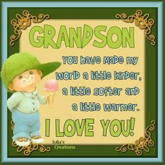 Grandson you have made my world a little kinder, a little softer and a little warmer.  I Love You!