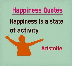 Happiness Quotes - Happiness is a state of activity Quote by Aristotle. http://favim.com/image/3432287/ Explanation of quote on happiness Aristotle, Greek philosopher defines happiness not as a state of mind, instead he defines it as state of activity. He claims that people achieve happiness by performing activities. People...