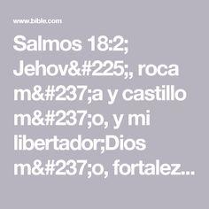 Salmos 18:2; Jehová, roca mía y castillo mío, y mi libertador;Dios mío, fortaleza mía, en él confiaré;Mi escudo, y la fuerza de mi salvación, mi alto refugio.