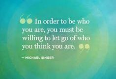 """""""In order to be who you are, you must be willing to let go of who you think you are."""""""