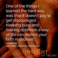 One of the things I learned the hard was that it doesn't pay to get discouraged. Keeping busy and making optimism a way of life can restore your faith in yourself - Lucille Ball #keepgoing #optimism #bobproctor