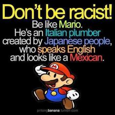 Best representation descriptions: Don't Be Racist Be Like Mario Related searches: Funny Memes,Hilarious Jokes,Funny Jokes to Tell,Really Fu. Funny Shit, The Funny, Funny Stuff, Random Stuff, That's Hilarious, Freaking Hilarious, Video Games Funny, Funny Cartoons, Funny Ads