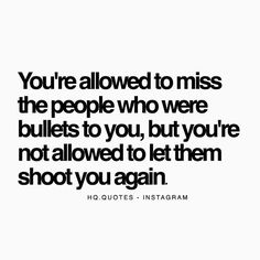 You're allowed to miss the people who were bullets to you, but you're not allowed to let them shoot you again.