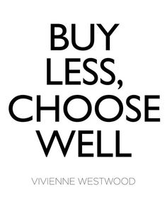 Buy Less. Choose Well. ~ Vivienne Westwood