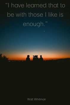"""""""I have learned that to be with those I like is enough"""" Walt Whitman."""