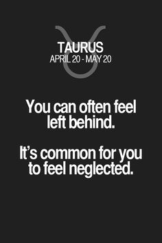 You can often feel left behind. It's common for you to feel neglected. Taurus | Taurus Quotes | Taurus Zodiac Signs