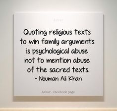 Quoting religious texts to win family arguments is psychological abuse not to mention abuse of the sacred texts. -Nouman Ali Khan