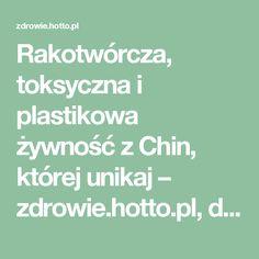 Rakotwórcza, toksyczna i plastikowa żywność z Chin, której unikaj – zdrowie.hotto.pl, domowe sposoby popularne w necie