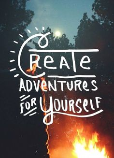 Create adventures for yourself.