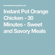 Instant Pot Orange Chicken - 30 Minutes - Sweet and Savory Meals