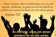 Galates 5:13  Mais vous, frères et soeurs, vous avez été appelés à la liberté. Seulement ne faites pas de cette liberté un prétexte pour vivre selon les désirs de votre propre nature. Au contraire, laissez-vous guider par l'amour pour vous mettre au service les uns des autres. Love
