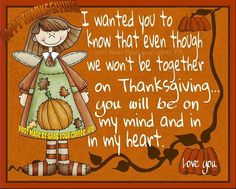 I Wanted You To Know That Even Though We Won't Be Together On Thanksgiving...You Will Be On My Mind And In My Heart